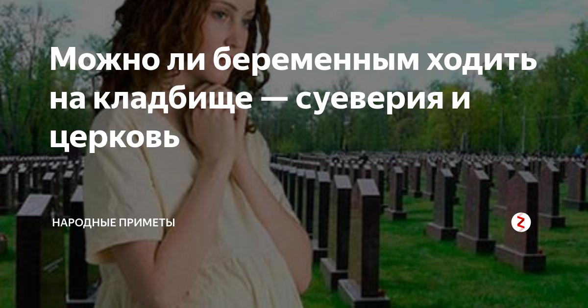 Можно ли беременным ходить на кладбище, что говорят священники? :: syl.ru