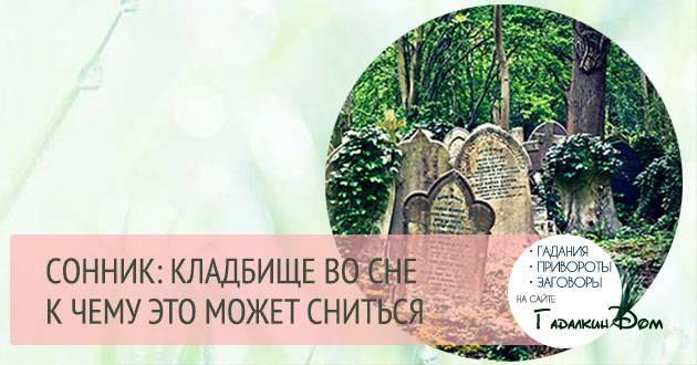 К чему снится  кладбище во сне — по 90 сонникам! если видишь во сне кладбище что значит?