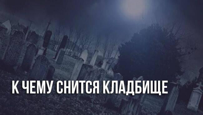 К чему снится кладбище. видеть во сне кладбище - сонник дома солнца